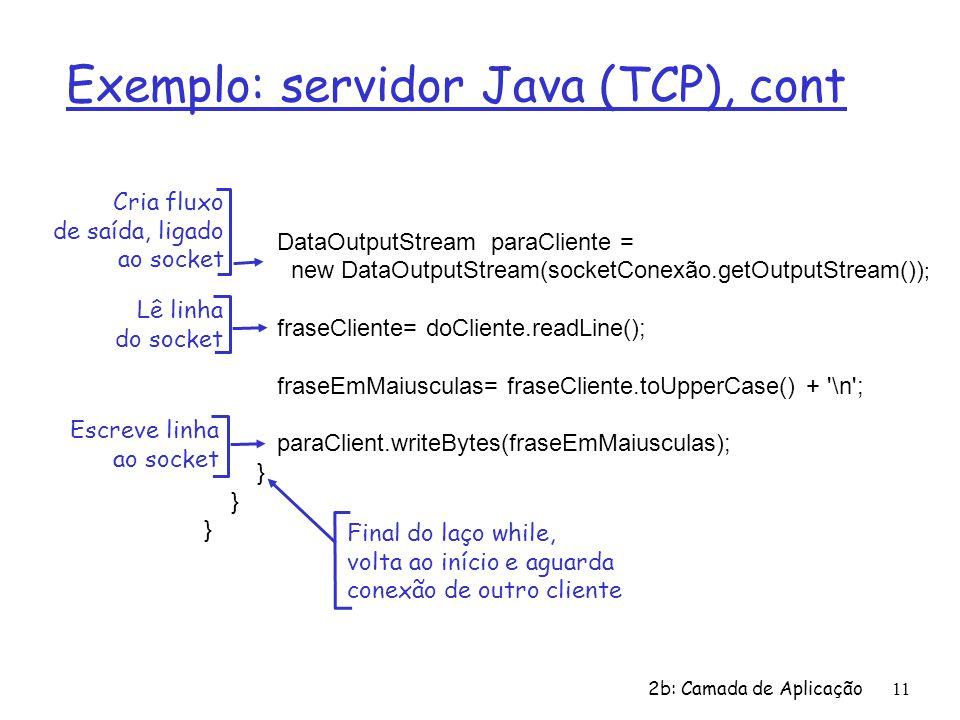 2b: Camada de Aplicação11 Exemplo: servidor Java (TCP), cont DataOutputStream paraCliente = new DataOutputStream(socketConexão.getOutputStream()) ; fraseCliente= doCliente.readLine(); fraseEmMaiusculas= fraseCliente.toUpperCase() + \n ; paraClient.writeBytes(fraseEmMaiusculas); } Lê linha do socket Cria fluxo de saída, ligado ao socket Escreve linha ao socket Final do laço while, volta ao início e aguarda conexão de outro cliente