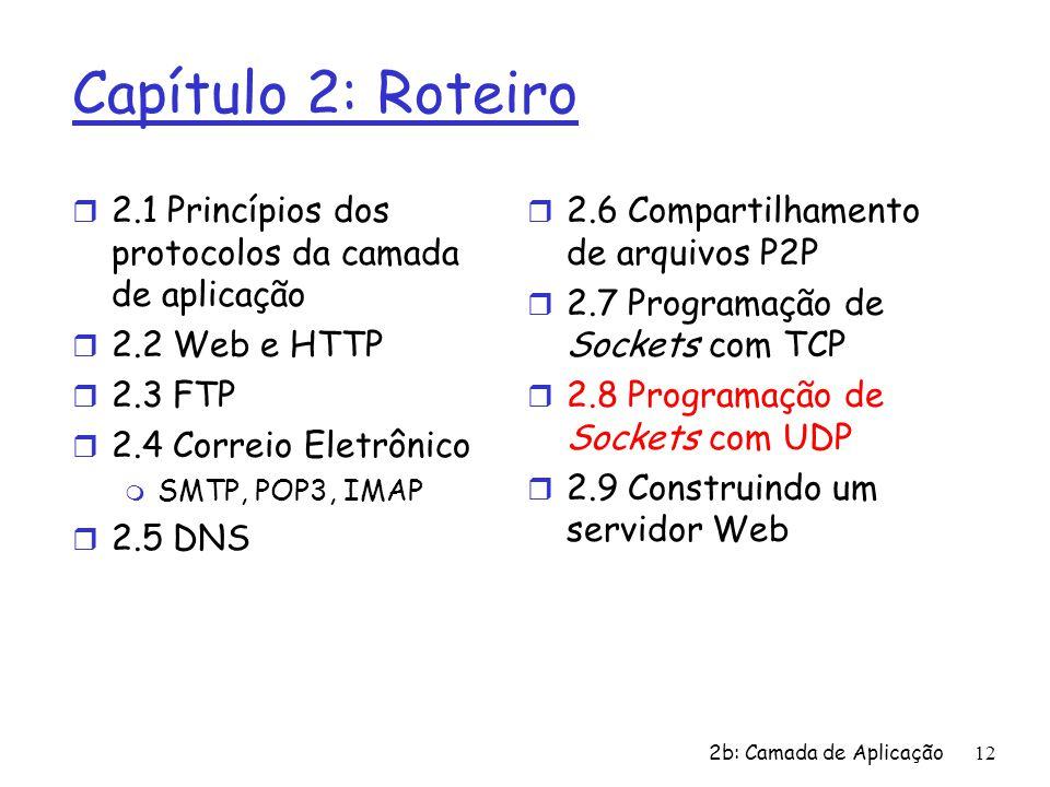 2b: Camada de Aplicação12 Capítulo 2: Roteiro r 2.1 Princípios dos protocolos da camada de aplicação r 2.2 Web e HTTP r 2.3 FTP r 2.4 Correio Eletrônico m SMTP, POP3, IMAP r 2.5 DNS r 2.6 Compartilhamento de arquivos P2P r 2.7 Programação de Sockets com TCP r 2.8 Programação de Sockets com UDP r 2.9 Construindo um servidor Web