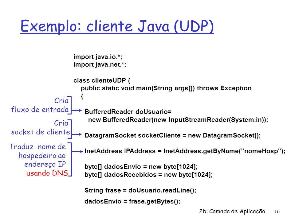 2b: Camada de Aplicação16 Exemplo: cliente Java (UDP) import java.io.*; import java.net.*; class clienteUDP { public static void main(String args[]) throws Exception { BufferedReader doUsuario= new BufferedReader(new InputStreamReader(System.in)); DatagramSocket socketCliente = new DatagramSocket(); InetAddress IPAddress = InetAddress.getByName( nomeHosp ); byte[] dadosEnvio = new byte[1024]; byte[] dadosRecebidos = new byte[1024]; String frase = doUsuario.readLine(); dadosEnvio = frase.getBytes(); Cria fluxo de entrada Cria socket de cliente Traduz nome de hospedeiro ao endereço IP usando DNS