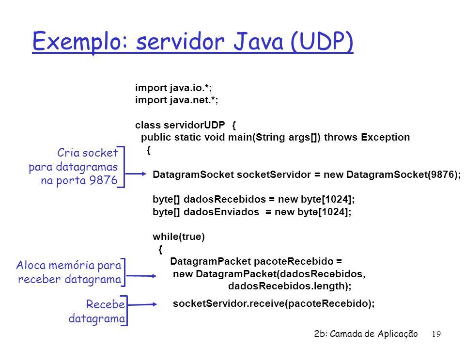 2b: Camada de Aplicação19 Exemplo: servidor Java (UDP) import java.io.*; import java.net.*; class servidorUDP { public static void main(String args[]) throws Exception { DatagramSocket socketServidor = new DatagramSocket(9876); byte[] dadosRecebidos = new byte[1024]; byte[] dadosEnviados = new byte[1024]; while(true) { DatagramPacket pacoteRecebido = new DatagramPacket(dadosRecebidos, dadosRecebidos.length); socketServidor.receive(pacoteRecebido); Cria socket para datagramas na porta 9876 Aloca memória para receber datagrama Recebe datagrama