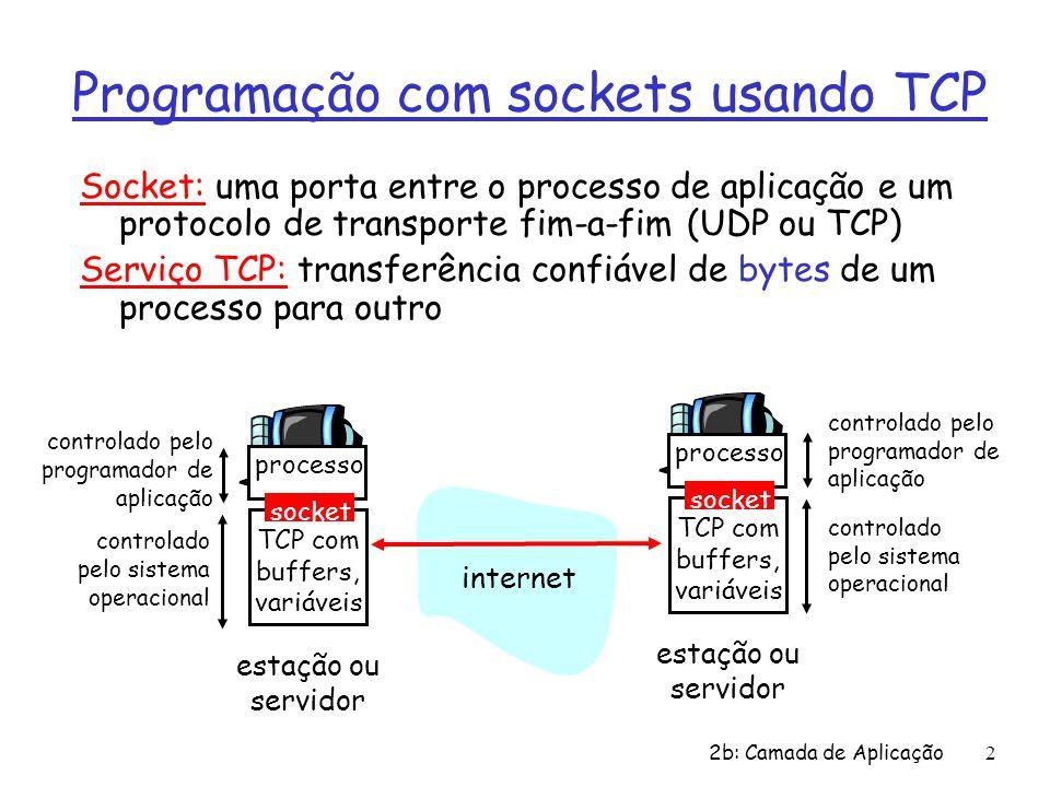 2b: Camada de Aplicação2 Programação com sockets usando TCP Socket: uma porta entre o processo de aplicação e um protocolo de transporte fim-a-fim (UDP ou TCP) Serviço TCP: transferência confiável de bytes de um processo para outro processo TCP com buffers, variáveis socket controlado pelo programador de aplicação controlado pelo sistema operacional estação ou servidor processo TCP com buffers, variáveis socket controlado pelo programador de aplicação controlado pelo sistema operacional estação ou servidor internet