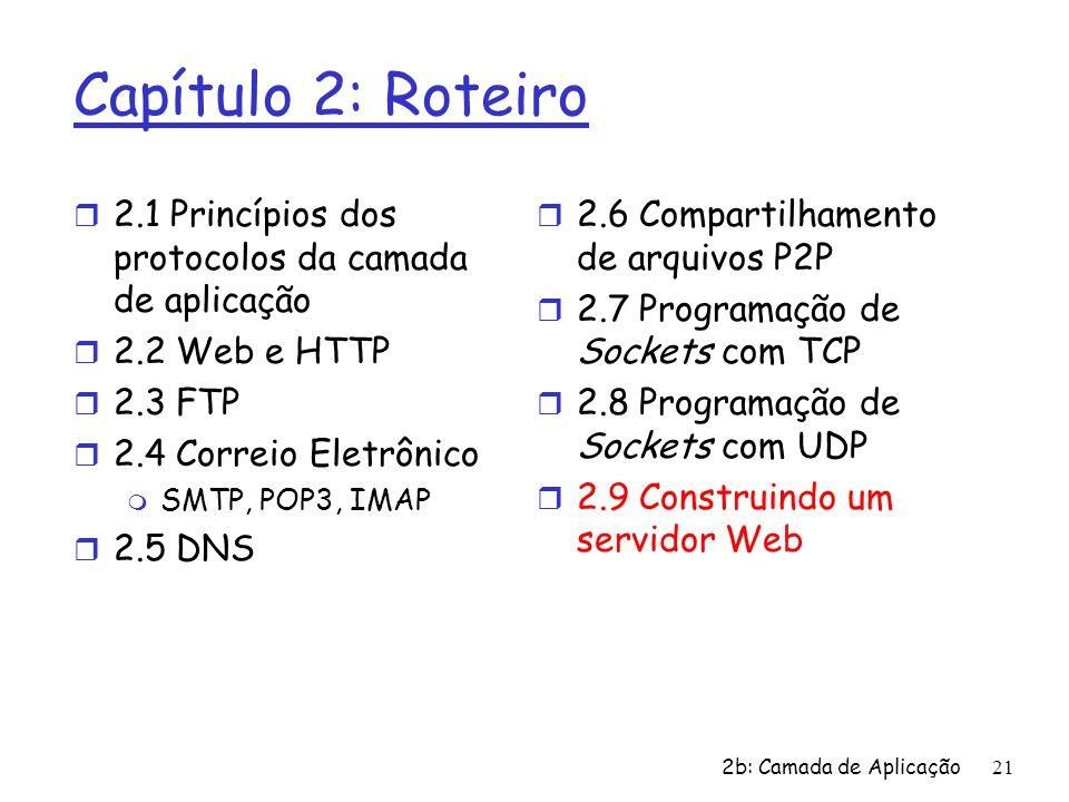 2b: Camada de Aplicação21 Capítulo 2: Roteiro r 2.1 Princípios dos protocolos da camada de aplicação r 2.2 Web e HTTP r 2.3 FTP r 2.4 Correio Eletrônico m SMTP, POP3, IMAP r 2.5 DNS r 2.6 Compartilhamento de arquivos P2P r 2.7 Programação de Sockets com TCP r 2.8 Programação de Sockets com UDP r 2.9 Construindo um servidor Web