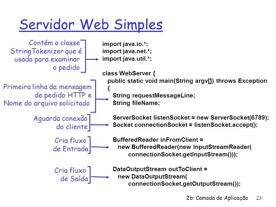 2b: Camada de Aplicação23 Servidor Web Simples import java.io.*; import java.net.*; import java.util.*; class WebServer { public static void main(String argv[]) throws Exception { String requestMessageLine; String fileName; ServerSocket listenSocket = new ServerSocket(6789); Socket connectionSocket = listenSocket.accept(); BufferedReader inFromClient = new BufferedReader(new InputStreamReader( connectionSocket.getInputStream())); DataOutputStream outToClient = new DataOutputStream( connectionSocket.getOutputStream()); Contém a classe StringTokenizer que é usada para examinar o pedido Aguarda conexão do cliente Primeira linha da mensagem de pedido HTTP e Nome do arquivo solicitado Cria fluxo de Entrada Cria fluxo de Saída