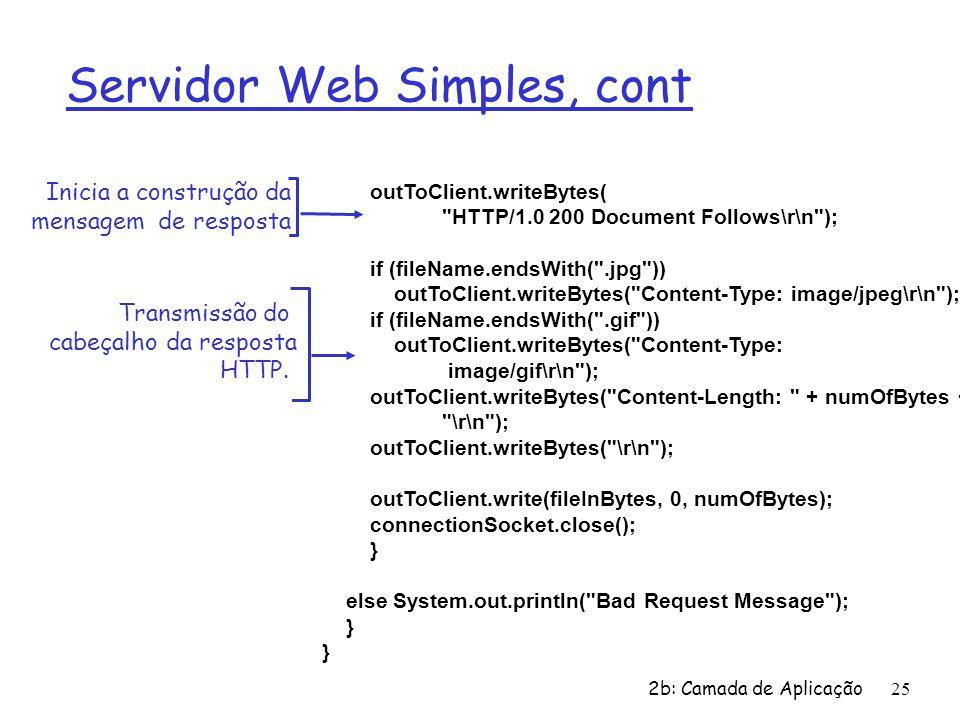2b: Camada de Aplicação25 Servidor Web Simples, cont outToClient.writeBytes( HTTP/1.0 200 Document Follows\r\n ); if (fileName.endsWith( .jpg )) outToClient.writeBytes( Content-Type: image/jpeg\r\n ); if (fileName.endsWith( .gif )) outToClient.writeBytes( Content-Type: image/gif\r\n ); outToClient.writeBytes( Content-Length: + numOfBytes + \r\n ); outToClient.writeBytes( \r\n ); outToClient.write(fileInBytes, 0, numOfBytes); connectionSocket.close(); } else System.out.println( Bad Request Message ); } Transmissão do cabeçalho da resposta HTTP.