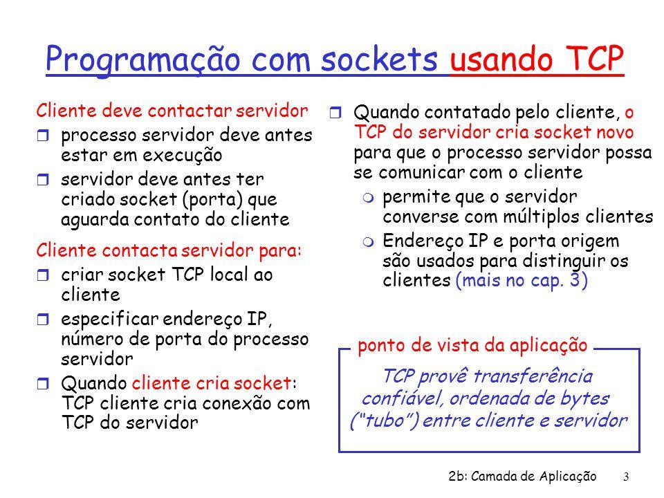 2b: Camada de Aplicação14 Interações cliente/servidor usando o UDP fecha socketCliente Servidor (executa em nomeHosp ) lê resposta do socketCliente cria socket, socketCliente = DatagramSocket() Cliente cria, endereça ( nomeHosp, porta=x, envia pedido em datagrama usando socketCliente cria socket, porta= x, para pedido que chega: socketServidor = DatagramSocket() lê pedido do socketServidor escreve resposta ao socketServidor especificando endereço IP, número de porta do cliente