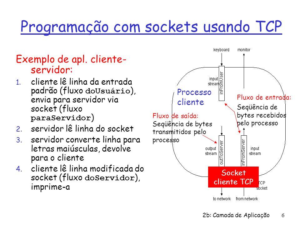 2b: Camada de Aplicação7 Interações cliente/servidor usando o TCP aguarda chegada de pedido de conexão socketConexão = socketRecepção.accept() cria socket, porta= x, para receber pedido: socketRecepção = ServerSocket () cria socket, abre conexão a nomeHosp, porta= x socketCliente = Socket() fecha socketConexão lê resposta de socketCliente fecha socketCliente Servidor (executa em nomeHosp ) Cliente Envia pedido usando socketCliente lê pedido de socketConexão escreve resposta para socketConexão TCP setup da conexão