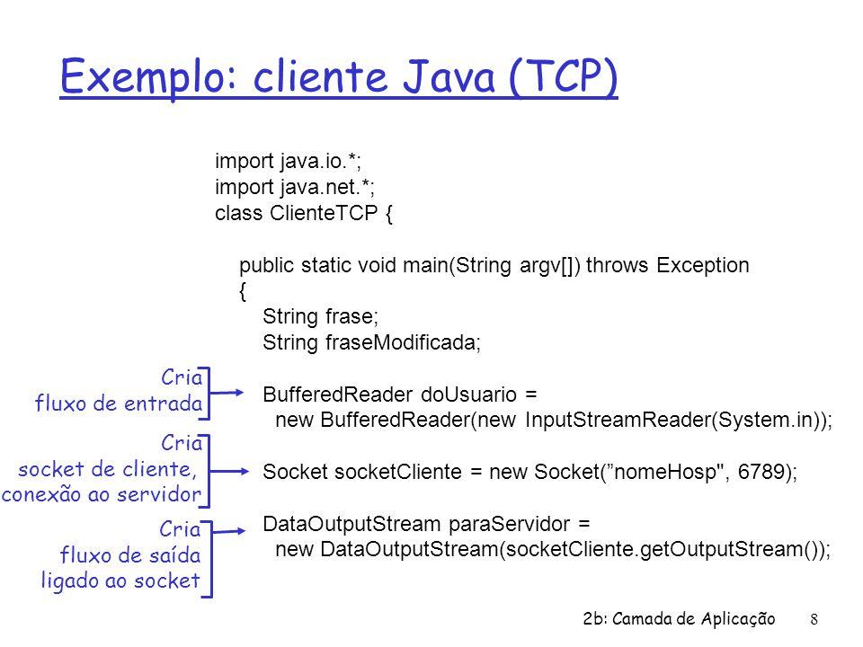 2b: Camada de Aplicação8 Exemplo: cliente Java (TCP) import java.io.*; import java.net.*; class ClienteTCP { public static void main(String argv[]) throws Exception { String frase; String fraseModificada; BufferedReader doUsuario = new BufferedReader(new InputStreamReader(System.in)); Socket socketCliente = new Socket( nomeHosp , 6789); DataOutputStream paraServidor = new DataOutputStream(socketCliente.getOutputStream()); Cria fluxo de entrada Cria socket de cliente, conexão ao servidor Cria fluxo de saída ligado ao socket