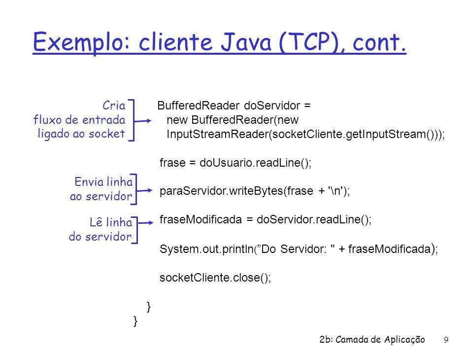 2b: Camada de Aplicação10 Exemplo: servidor Java (TCP) import java.io.*; import java.net.*; class servidorTCP { public static void main(String argv[]) throws Exception { String fraseCliente; StringfFraseMaiusculas; ServerSocket socketRecepcao = new ServerSocket(6789); while(true) { Socket socketConexao = socketRecepcao.accept(); BufferedReader doCliente = new BufferedReader(new InputStreamReader(socketConexao.getInputStream())); Cria socket para recepção na porta 6789 Aguarda, no socket para recepção, o contato do cliente Cria fluxo de entrada, ligado ao socket