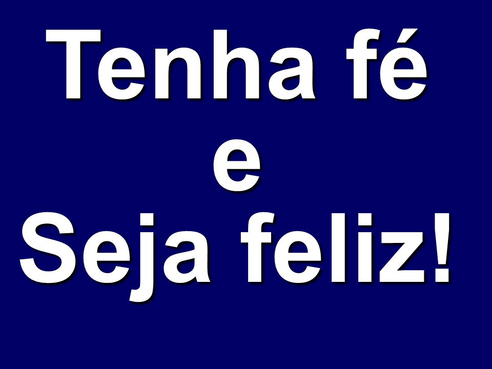 Tenha fé e Seja feliz!
