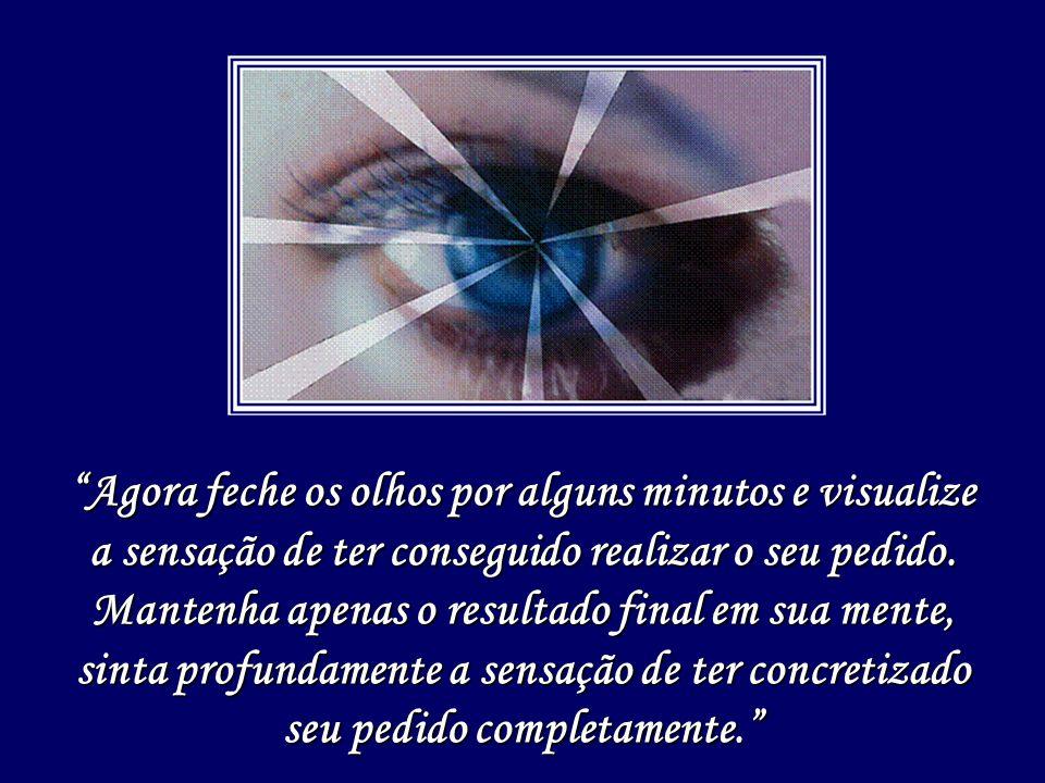 """""""Agora feche os olhos por alguns minutos e visualize a sensação de ter conseguido realizar o seu pedido. Mantenha apenas o resultado final em sua ment"""