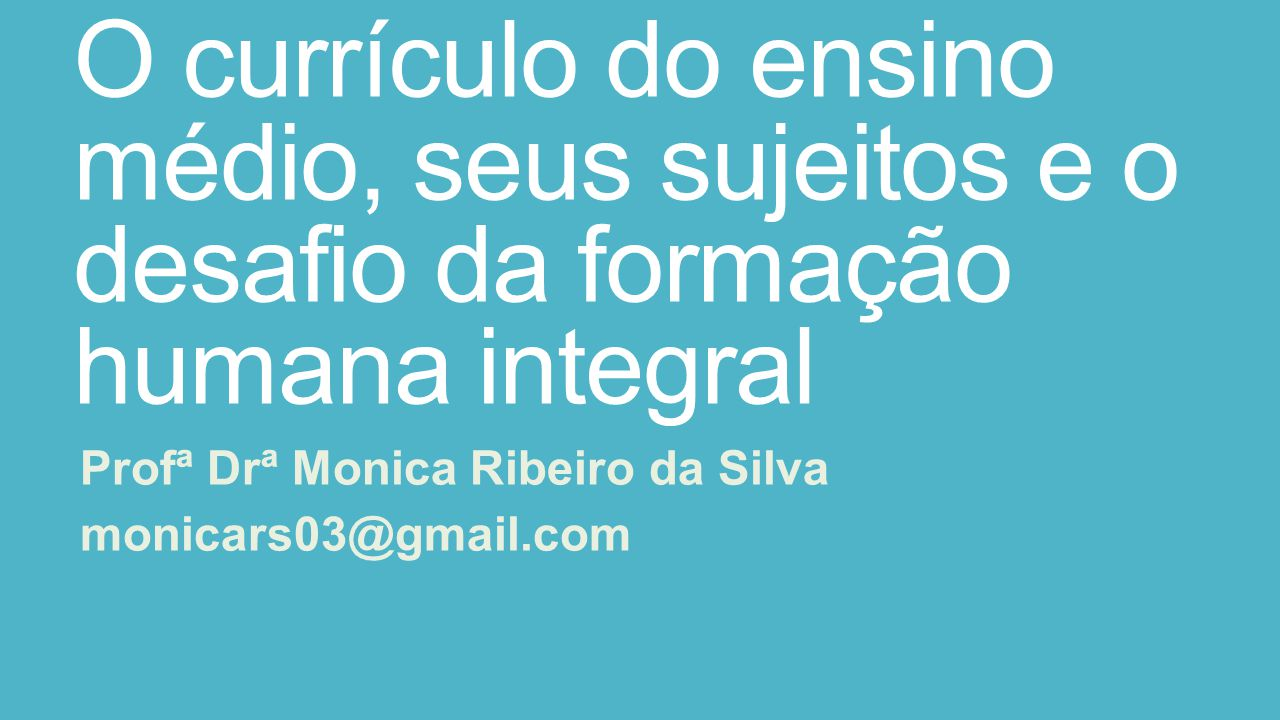 O currículo do ensino médio, seus sujeitos e o desafio da formação humana integral Profª Drª Monica Ribeiro da Silva monicars03@gmail.com