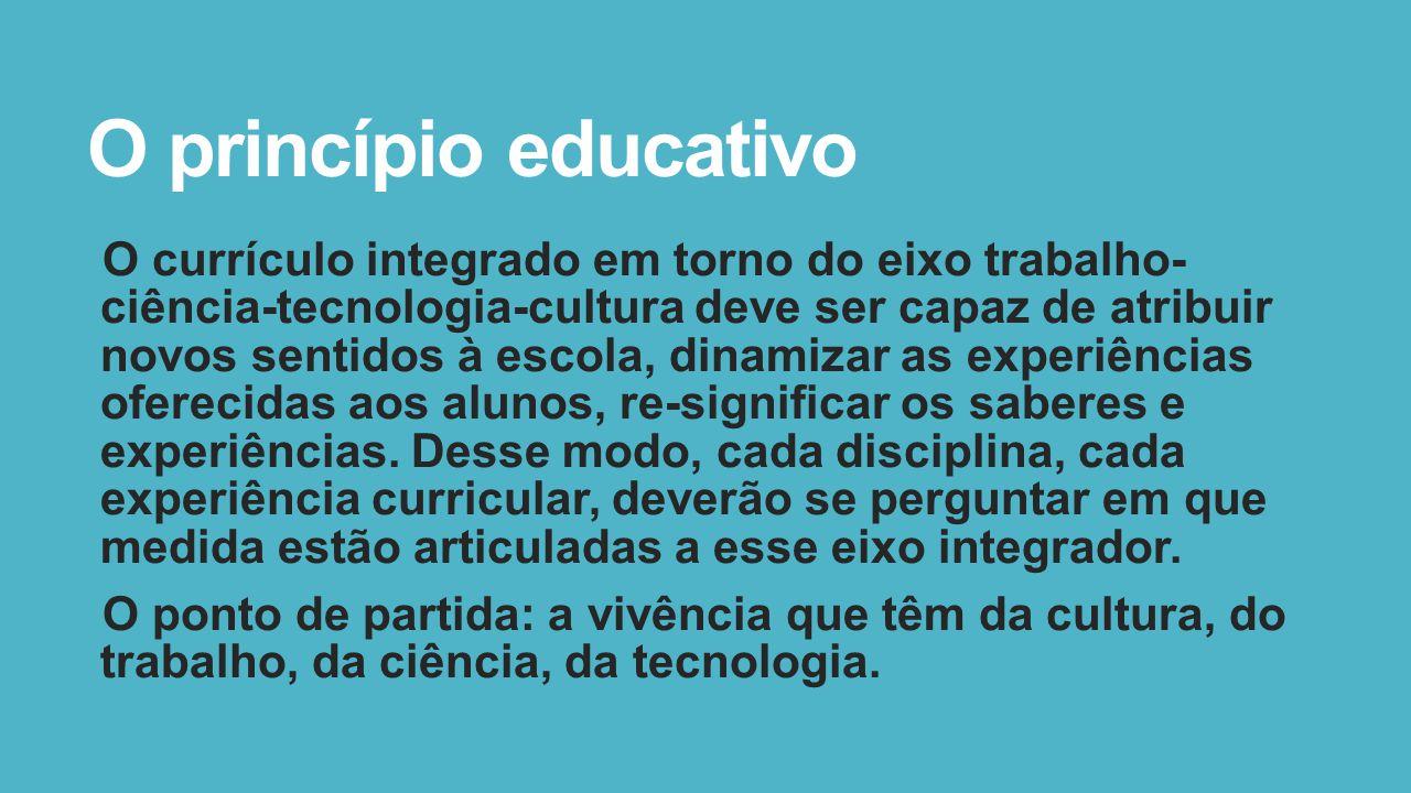 O princípio educativo O currículo integrado em torno do eixo trabalho- ciência-tecnologia-cultura deve ser capaz de atribuir novos sentidos à escola, dinamizar as experiências oferecidas aos alunos, re-significar os saberes e experiências.