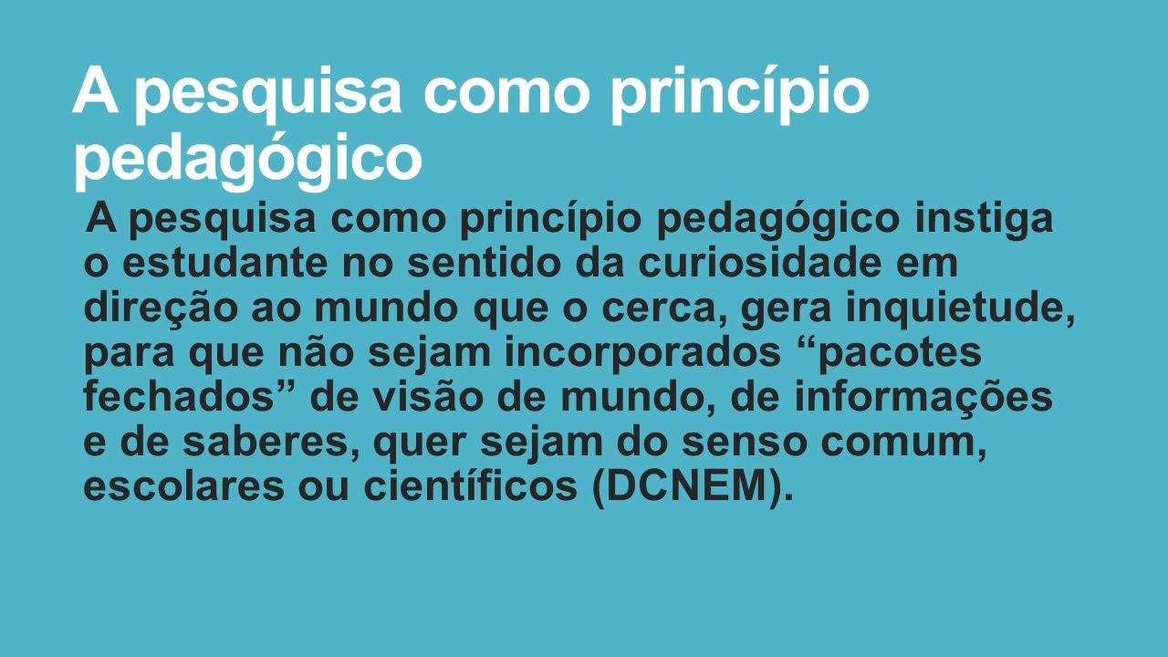 A pesquisa como princípio pedagógico A pesquisa como princípio pedagógico instiga o estudante no sentido da curiosidade em direção ao mundo que o cerc