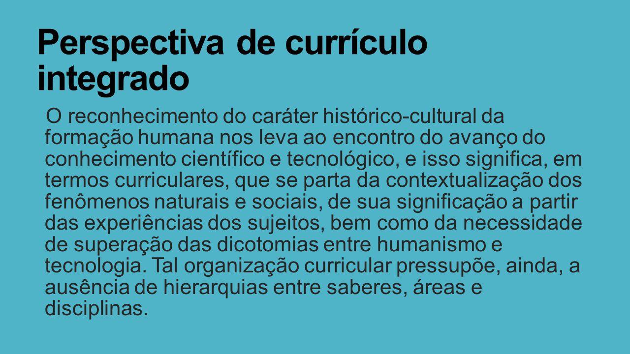 Perspectiva de currículo integrado O reconhecimento do caráter histórico-cultural da formação humana nos leva ao encontro do avanço do conhecimento ci