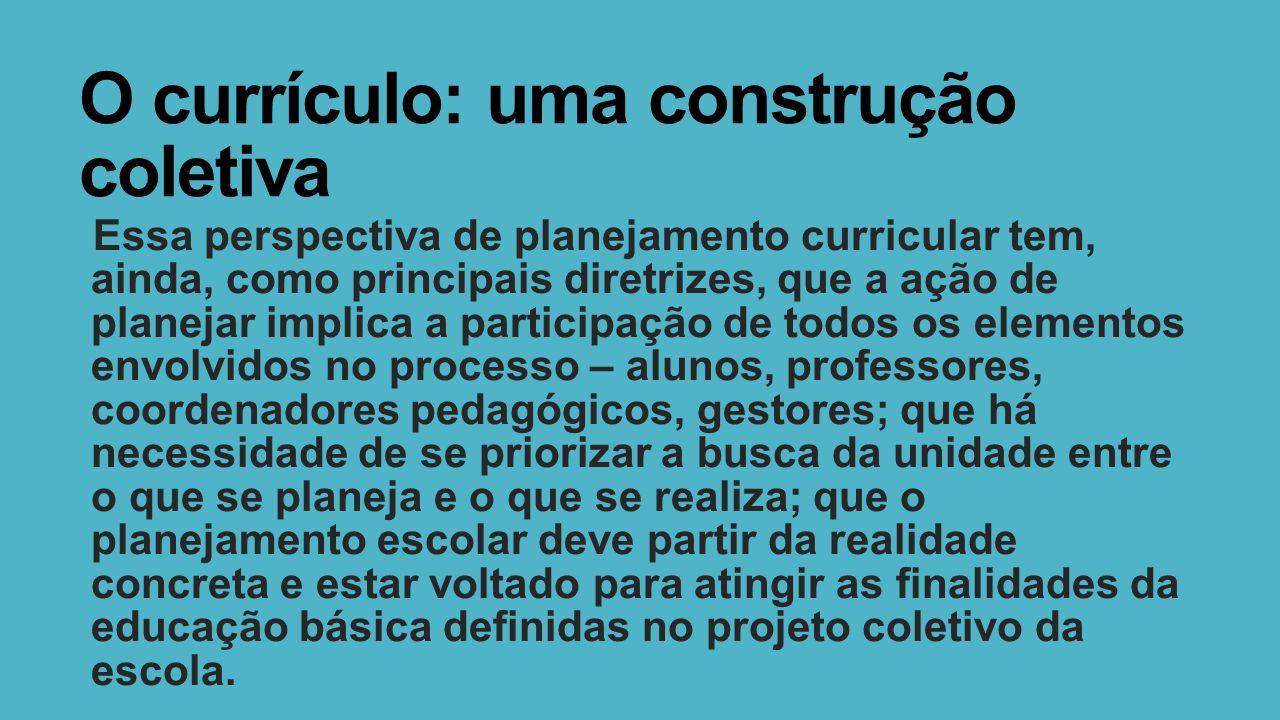 O currículo: uma construção coletiva Essa perspectiva de planejamento curricular tem, ainda, como principais diretrizes, que a ação de planejar implic