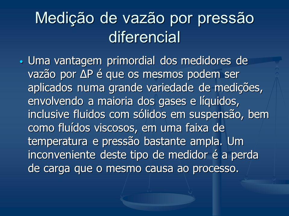 Medição de vazão por pressão diferencial  Uma vantagem primordial dos medidores de vazão por ΔP é que os mesmos podem ser aplicados numa grande varie