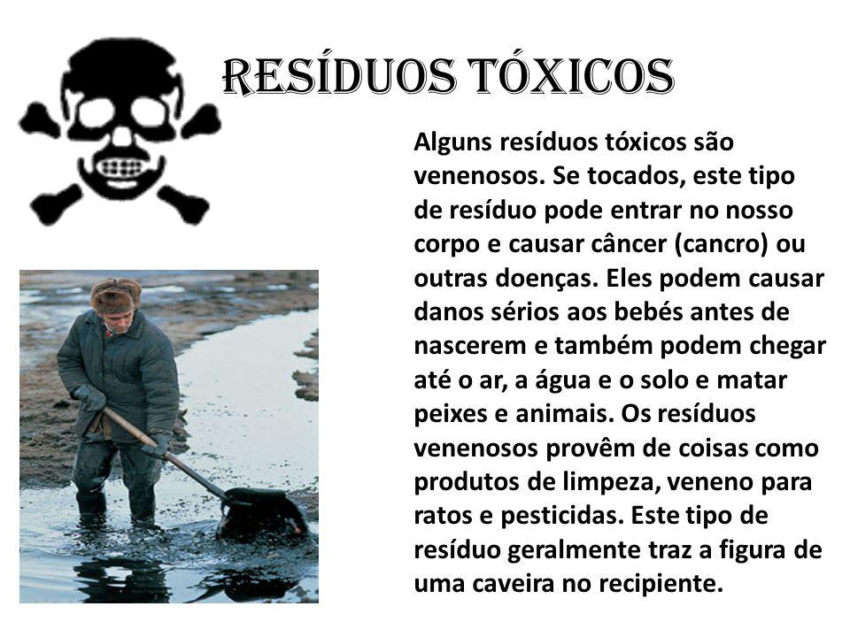 Alguns resíduos tóxicos são venenosos. Se tocados, este tipo de resíduo pode entrar no nosso corpo e causar câncer (cancro) ou outras doenças. Eles po