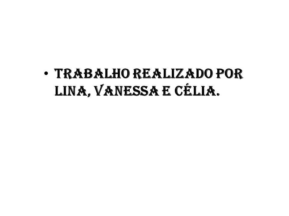 • Trabalho realizado por Lina, Vanessa e Célia.