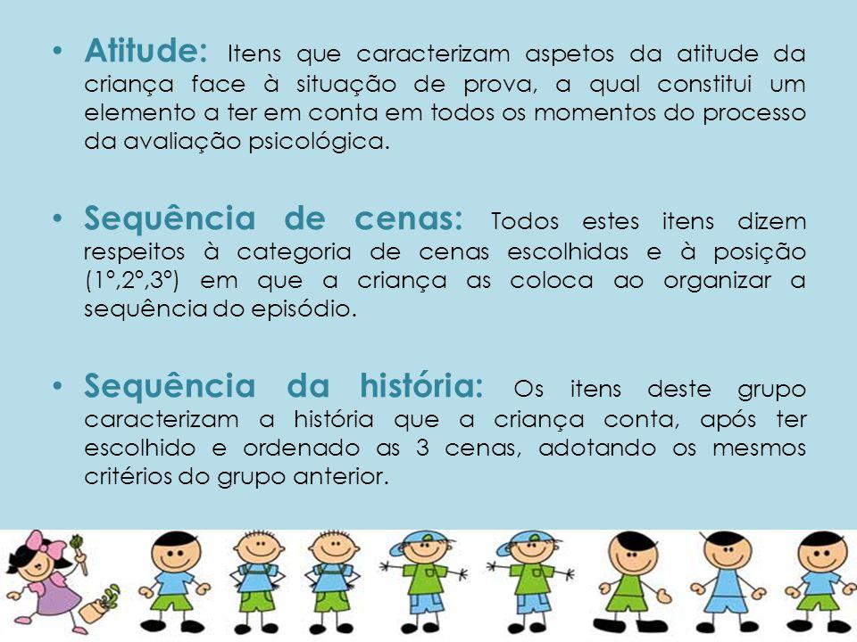• Atitude: Itens que caracterizam aspetos da atitude da criança face à situação de prova, a qual constitui um elemento a ter em conta em todos os momentos do processo da avaliação psicológica.