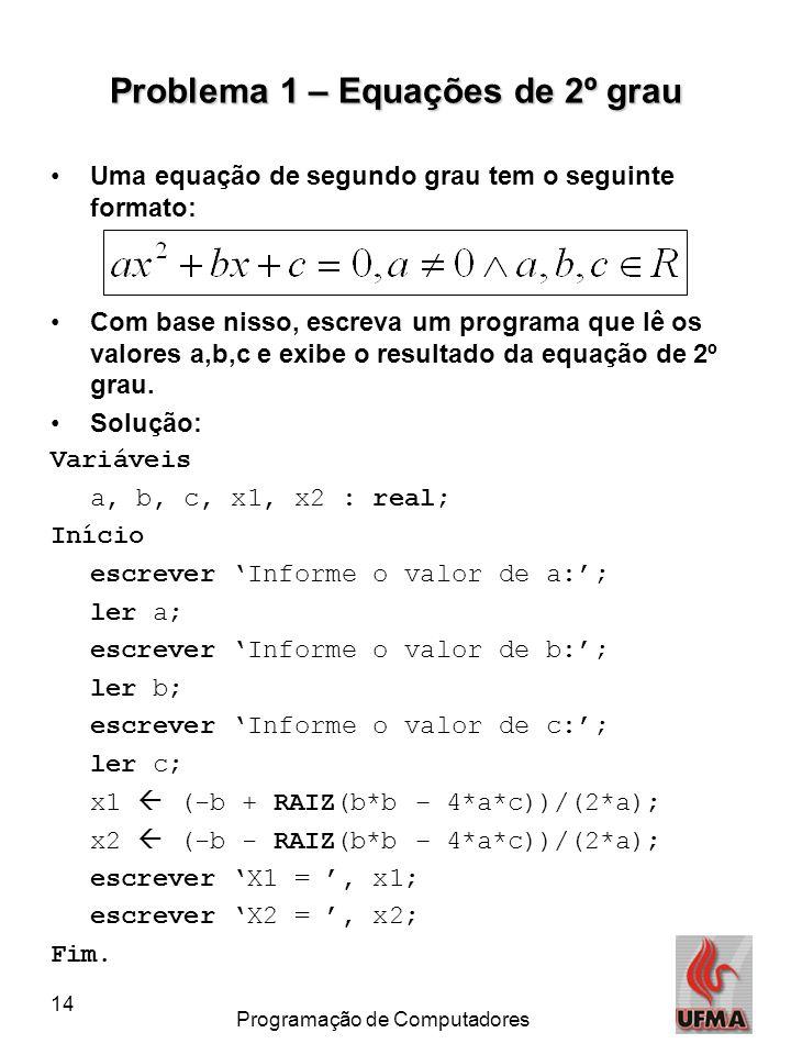 14 Programação de Computadores Problema 1 – Equações de 2º grau •Uma equação de segundo grau tem o seguinte formato: •Com base nisso, escreva um programa que lê os valores a,b,c e exibe o resultado da equação de 2º grau.