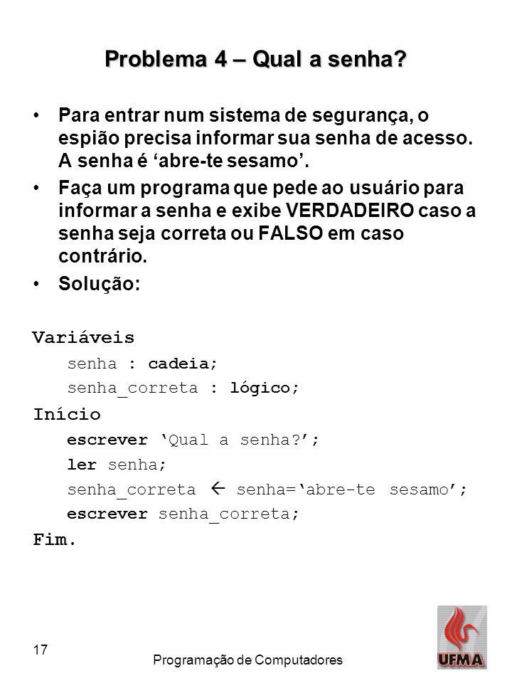 17 Programação de Computadores Problema 4 – Qual a senha? •Para entrar num sistema de segurança, o espião precisa informar sua senha de acesso. A senh