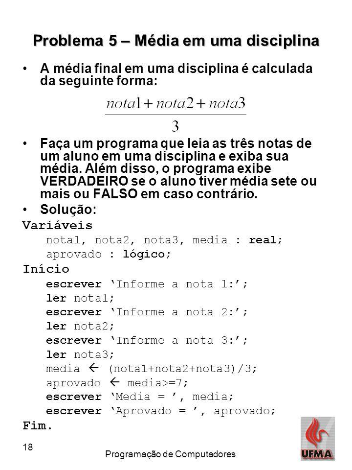 18 Programação de Computadores Problema 5 – Média em uma disciplina •A média final em uma disciplina é calculada da seguinte forma: •Faça um programa que leia as três notas de um aluno em uma disciplina e exiba sua média.