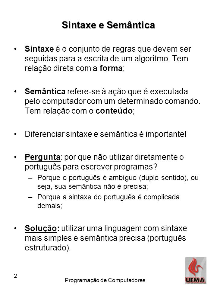 2 Programação de Computadores Sintaxe e Semântica •Sintaxe é o conjunto de regras que devem ser seguidas para a escrita de um algoritmo. Tem relação d