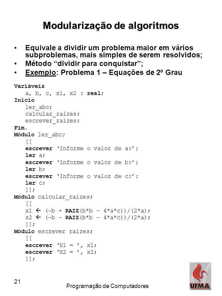 21 Programação de Computadores Modularização de algoritmos •Equivale a dividir um problema maior em vários subproblemas, mais simples de serem resolvidos; •Método dividir para conquistar ; •Exemplo: Problema 1 – Equações de 2º Grau Variáveis a, b, c, x1, x2 : real; Início ler_abc; calcular_raizes; escrever_raizes; Fim.