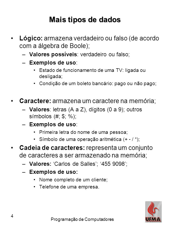 4 Programação de Computadores Mais tipos de dados •Lógico: armazena verdadeiro ou falso (de acordo com a álgebra de Boole); –Valores possíveis: verdadeiro ou falso; –Exemplos de uso: •Estado de funcionamento de uma TV: ligada ou desligada; •Condição de um boleto bancário: pago ou não pago; •Caractere: armazena um caractere na memória; –Valores: letras (A a Z), dígitos (0 a 9); outros símbolos (#; $; %); –Exemplos de uso: •Primeira letra do nome de uma pessoa; •Símbolo de uma operação aritmética (+ - / *); •Cadeia de caracteres: representa um conjunto de caracteres a ser armazenado na memória; –Valores: 'Carlos de Salles'; '455 9098'; –Exemplos de uso: •Nome completo de um cliente; •Telefone de uma empresa.