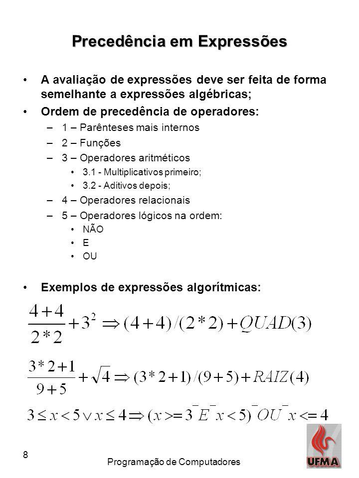 8 Programação de Computadores Precedência em Expressões •A avaliação de expressões deve ser feita de forma semelhante a expressões algébricas; •Ordem de precedência de operadores: –1 – Parênteses mais internos –2 – Funções –3 – Operadores aritméticos •3.1 - Multiplicativos primeiro; •3.2 - Aditivos depois; –4 – Operadores relacionais –5 – Operadores lógicos na ordem: •NÃO •E •OU •Exemplos de expressões algorítmicas: