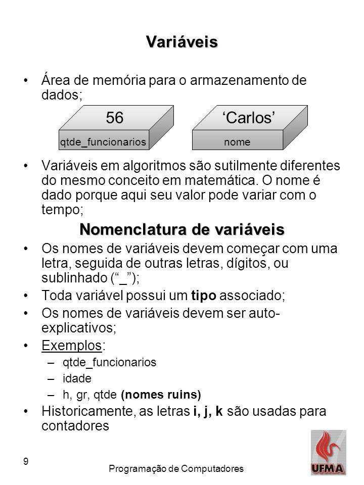 9 Programação de Computadores Variáveis •Área de memória para o armazenamento de dados; •Variáveis em algoritmos são sutilmente diferentes do mesmo conceito em matemática.
