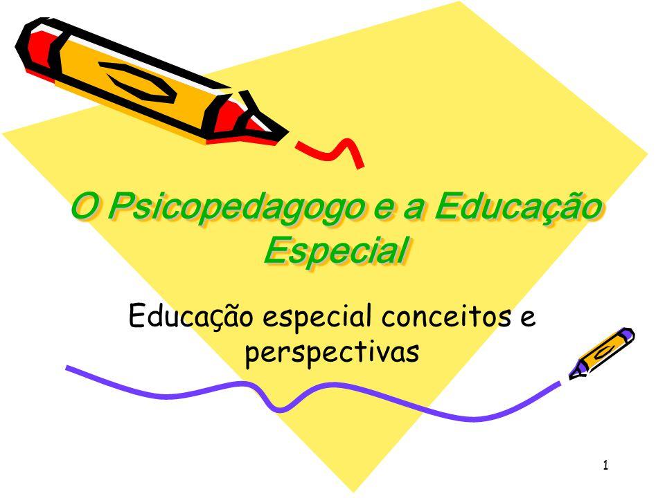 1 O Psicopedagogo e a Educação Especial Educa ç ão especial conceitos e perspectivas
