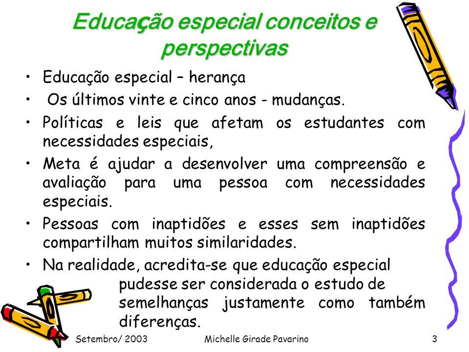 Setembro/ 2003Michelle Girade Pavarino3 Educa ç ão especial conceitos e perspectivas •Educação especial – herança • Os últimos vinte e cinco anos - mudanças.