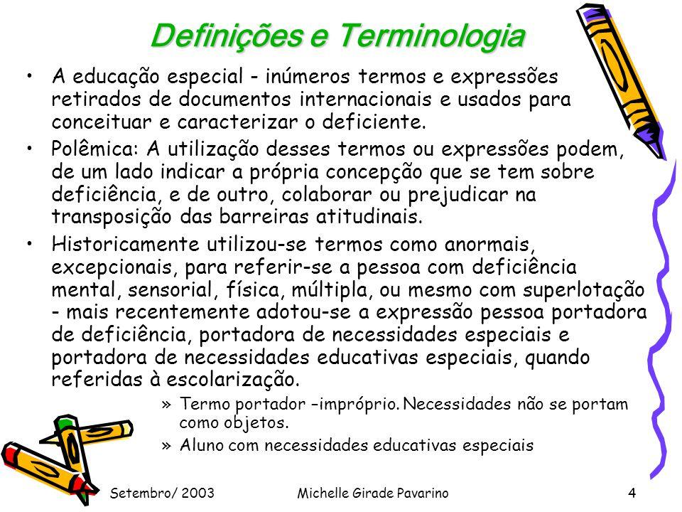 Setembro/ 2003Michelle Girade Pavarino4 Definições e Terminologia •A educação especial - inúmeros termos e expressões retirados de documentos internacionais e usados para conceituar e caracterizar o deficiente.
