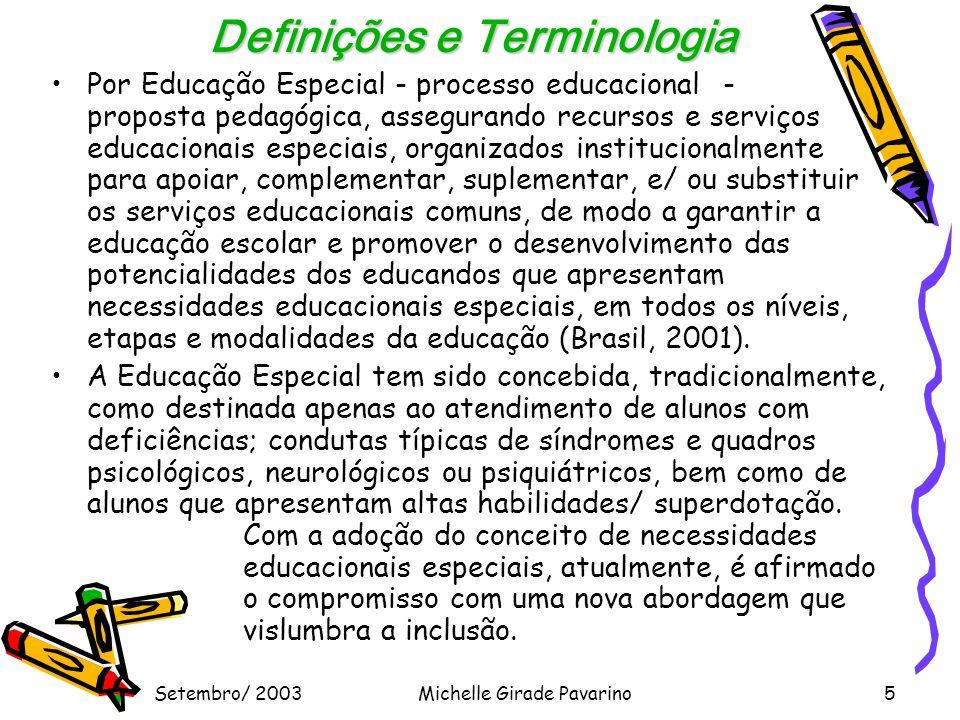 Setembro/ 2003Michelle Girade Pavarino5 Definições e Terminologia •Por Educação Especial - processo educacional - proposta pedagógica, assegurando recursos e serviços educacionais especiais, organizados institucionalmente para apoiar, complementar, suplementar, e/ ou substituir os serviços educacionais comuns, de modo a garantir a educação escolar e promover o desenvolvimento das potencialidades dos educandos que apresentam necessidades educacionais especiais, em todos os níveis, etapas e modalidades da educação (Brasil, 2001).