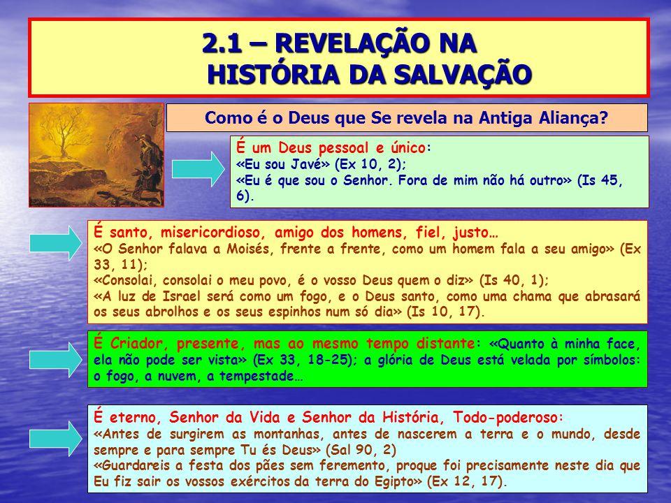 2.1 – REVELAÇÃO NA HISTÓRIA DA SALVAÇÃO Como é o Deus que Se revela na Antiga Aliança? É um Deus pessoal e único: «Eu sou Javé» (Ex 10, 2); «Eu é que