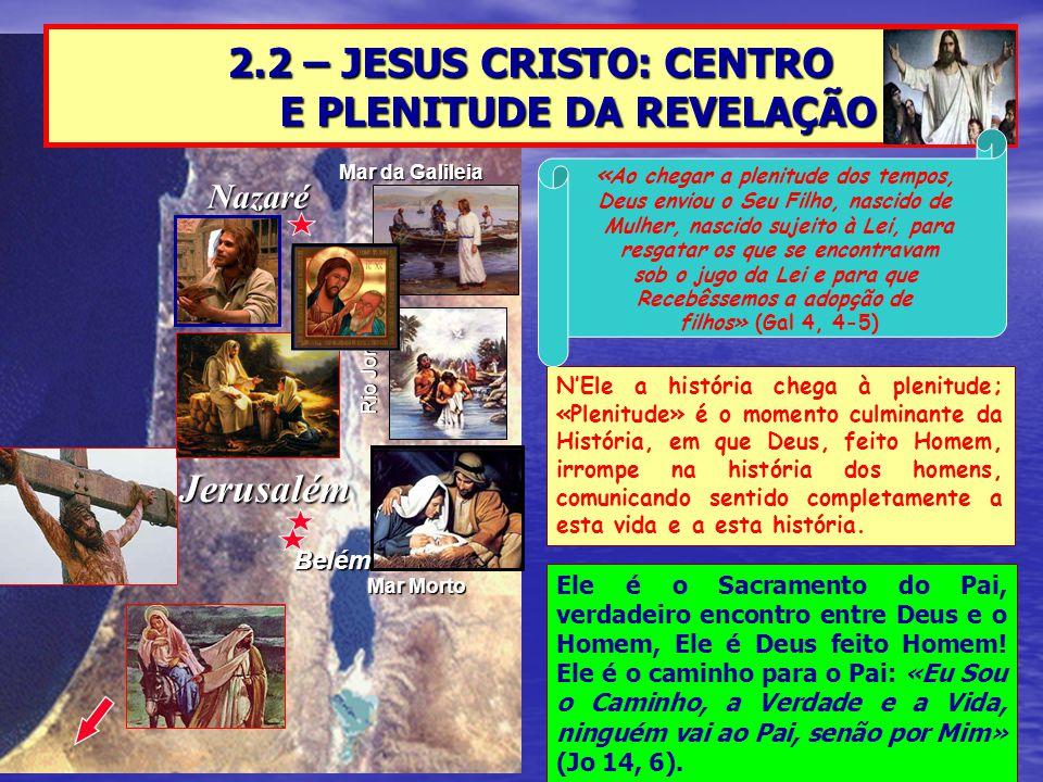 Nazaré Jerusalém Mar da Galileia Mar Morto Rio Jordão 2.2 – JESUS CRISTO: CENTRO E PLENITUDE DA REVELAÇÃO Belém N'Ele a história chega à plenitude; «P