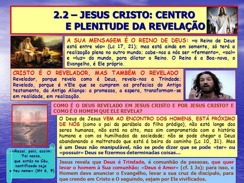 2.2 – JESUS CRISTO: CENTRO E PLENITUDE DA REVELAÇÃO A SUA MENSAGEM É O REINO DE DEUS: «o Reino de Deus está entre vós» (Lc 17, 21); mas está ainda em semente, só terá a realização plena no outro mundo; cabe-nos a nós ser «fermento», «sal» e «luz» do mundo, para dilatar o Reino.