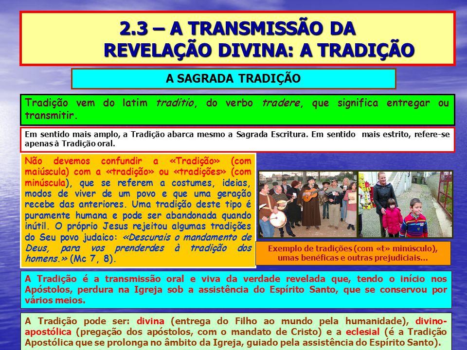 2.3 – A TRANSMISSÃO DA REVELAÇÃO DIVINA: A TRADIÇÃO Tradição vem do latim traditio, do verbo tradere, que significa entregar ou transmitir. Não devemo