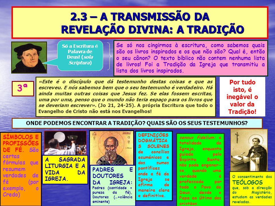 2.3 – A TRANSMISSÃO DA REVELAÇÃO DIVINA: A TRADIÇÃO 3ª Só a Escritura é Palavra de Deus! (sola Scriptura) Se só nos cingirmos à escritura, como sabemo