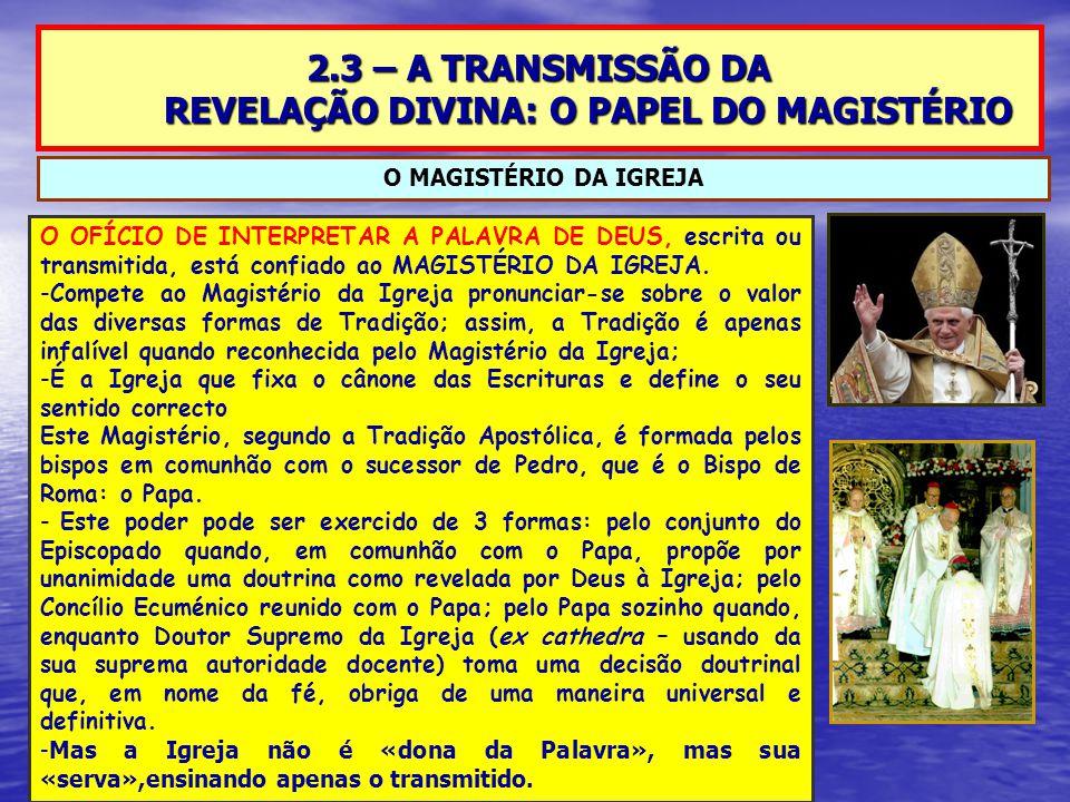 2.3 – A TRANSMISSÃO DA REVELAÇÃO DIVINA: O PAPEL DO MAGISTÉRIO O MAGISTÉRIO DA IGREJA O OFÍCIO DE INTERPRETAR A PALAVRA DE DEUS, escrita ou transmitida, está confiado ao MAGISTÉRIO DA IGREJA.
