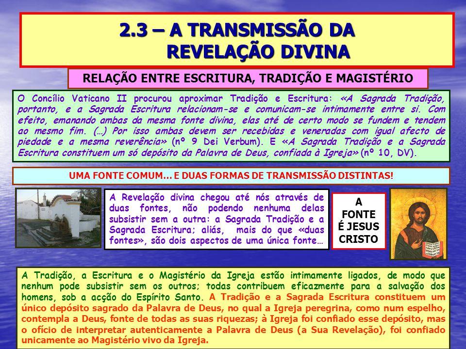 2.3 – A TRANSMISSÃO DA REVELAÇÃO DIVINA RELAÇÃO ENTRE ESCRITURA, TRADIÇÃO E MAGISTÉRIO UMA FONTE COMUM… E DUAS FORMAS DE TRANSMISSÃO DISTINTAS.