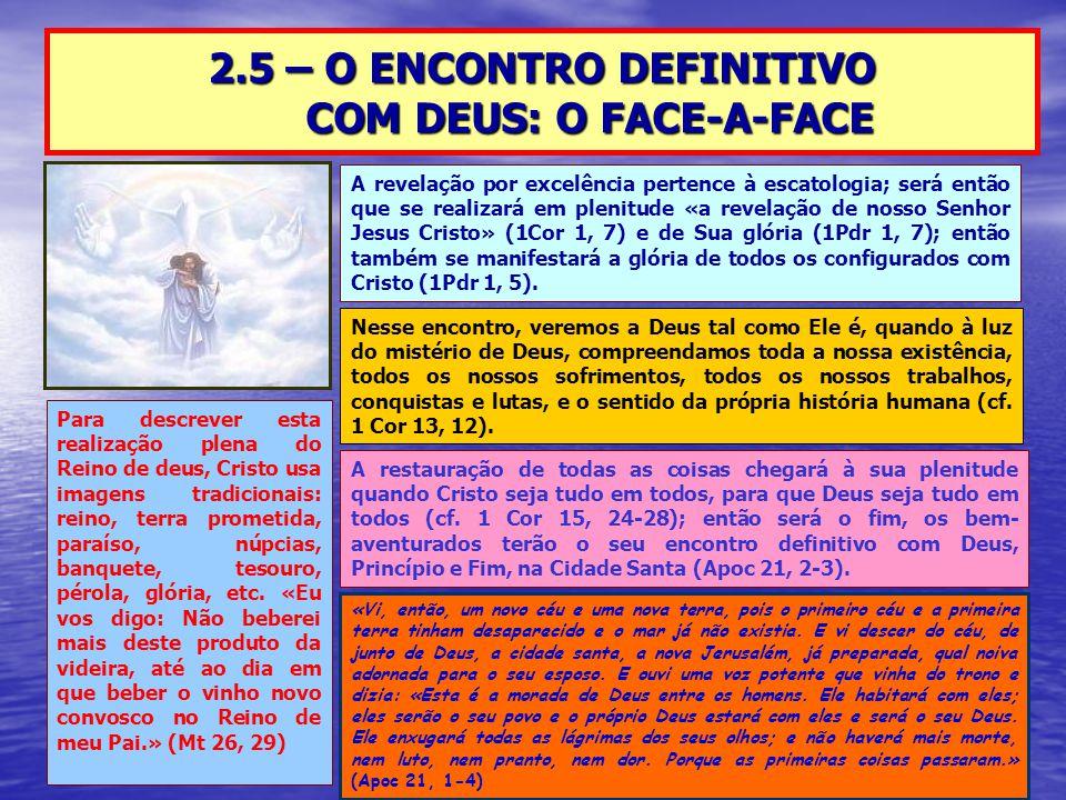 2.5 – O ENCONTRO DEFINITIVO COM DEUS: O FACE-A-FACE A revelação por excelência pertence à escatologia; será então que se realizará em plenitude «a revelação de nosso Senhor Jesus Cristo» (1Cor 1, 7) e de Sua glória (1Pdr 1, 7); então também se manifestará a glória de todos os configurados com Cristo (1Pdr 1, 5).