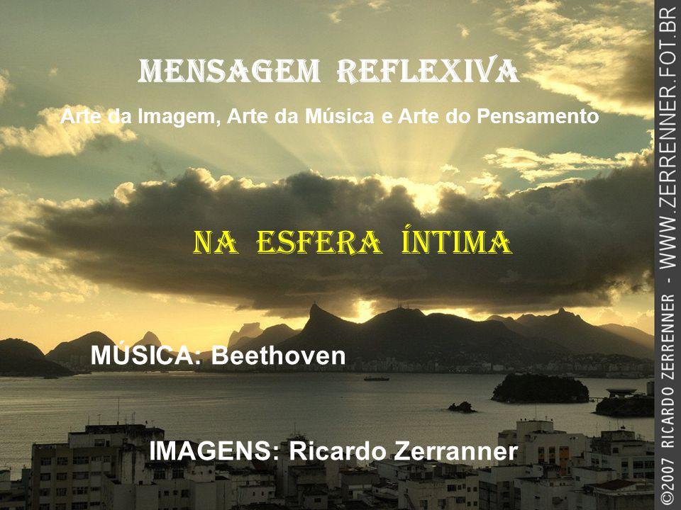 NA ESFERA ÍNTIMA MENSAGEM REFLEXIVA Arte da Imagem, Arte da Música e Arte do Pensamento MÚSICA: Beethoven IMAGENS: Ricardo Zerranner
