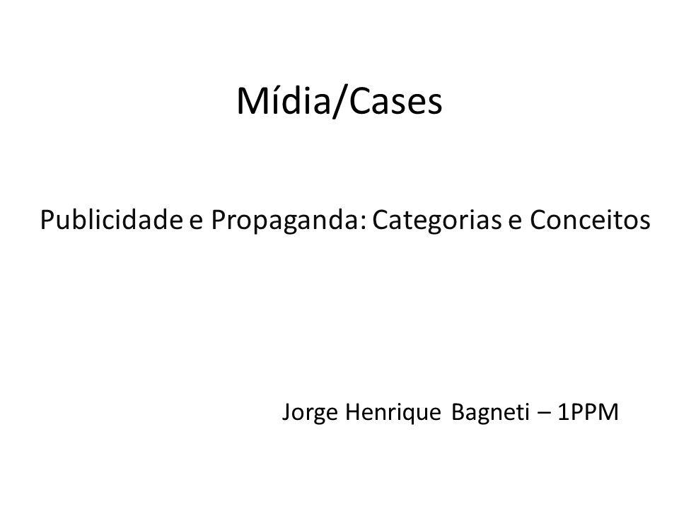 Mídia/Cases Publicidade e Propaganda: Categorias e Conceitos Jorge Henrique Bagneti – 1PPM