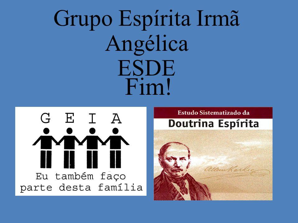Fim! Grupo Espírita Irmã Angélica ESDE