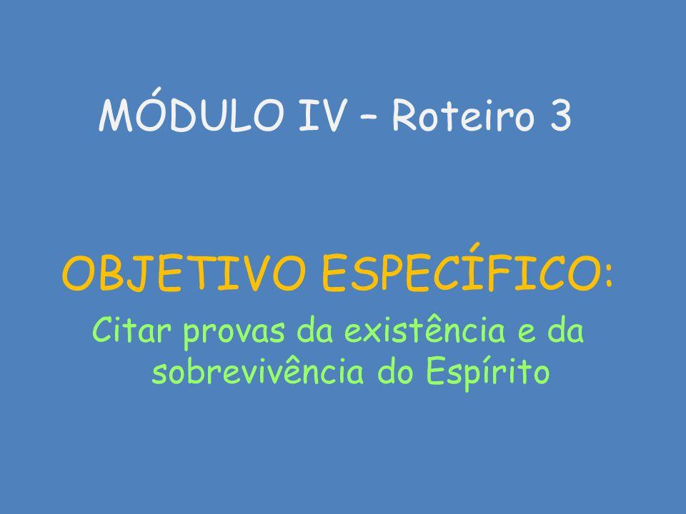 MÓDULO IV – Roteiro 3 OBJETIVO ESPECÍFICO: Citar provas da existência e da sobrevivência do Espírito