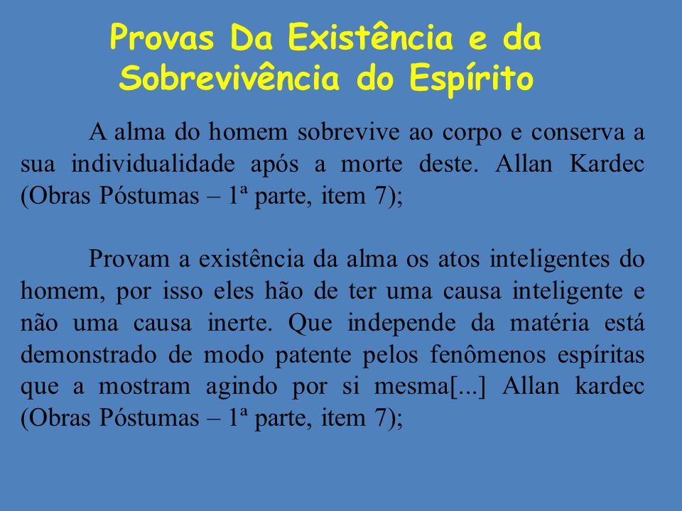 Provas Da Existência e da Sobrevivência do Espírito A alma do homem sobrevive ao corpo e conserva a sua individualidade após a morte deste. Allan Kard