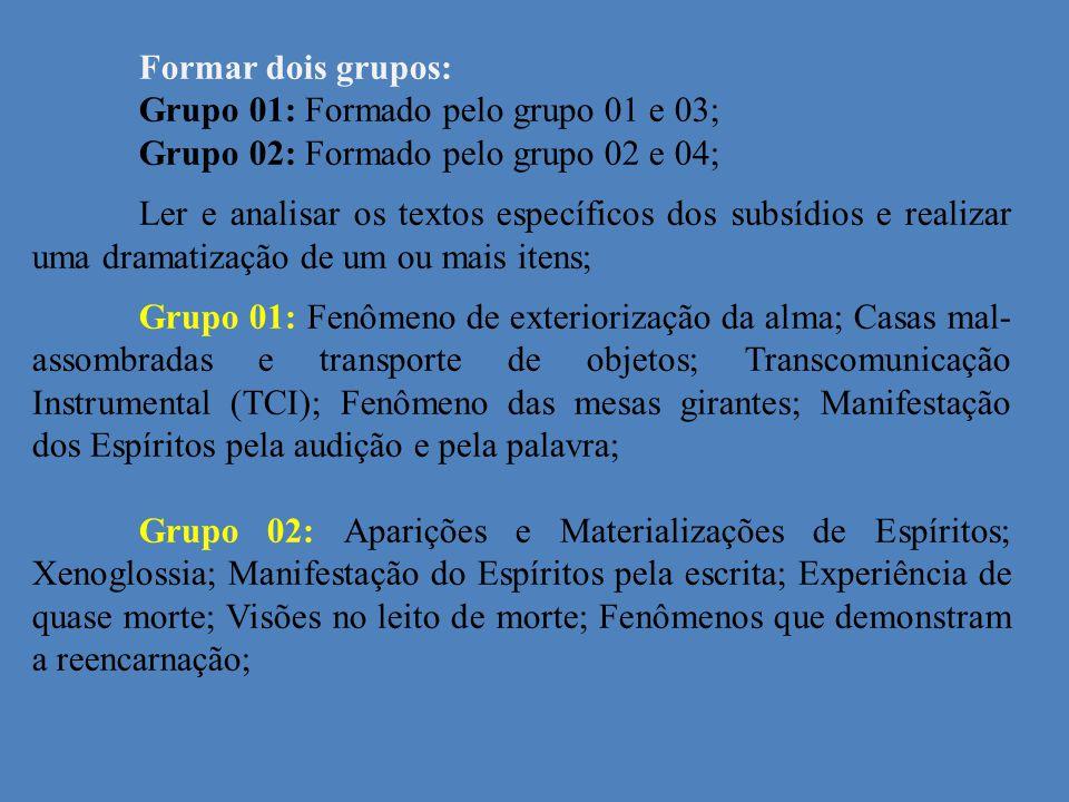 Formar dois grupos: Grupo 01: Formado pelo grupo 01 e 03; Grupo 02: Formado pelo grupo 02 e 04; Ler e analisar os textos específicos dos subsídios e realizar uma dramatização de um ou mais itens; Grupo 01: Fenômeno de exteriorização da alma; Casas mal- assombradas e transporte de objetos; Transcomunicação Instrumental (TCI); Fenômeno das mesas girantes; Manifestação dos Espíritos pela audição e pela palavra; Grupo 02: Aparições e Materializações de Espíritos; Xenoglossia; Manifestação do Espíritos pela escrita; Experiência de quase morte; Visões no leito de morte; Fenômenos que demonstram a reencarnação;