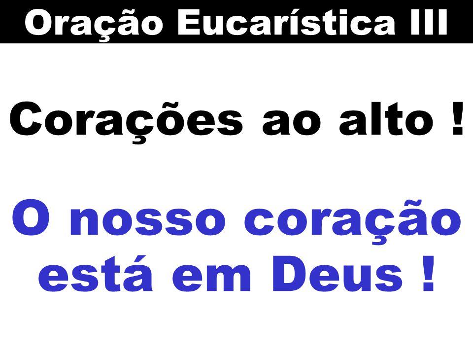 Corações ao alto ! O nosso coração está em Deus ! Oração Eucarística III
